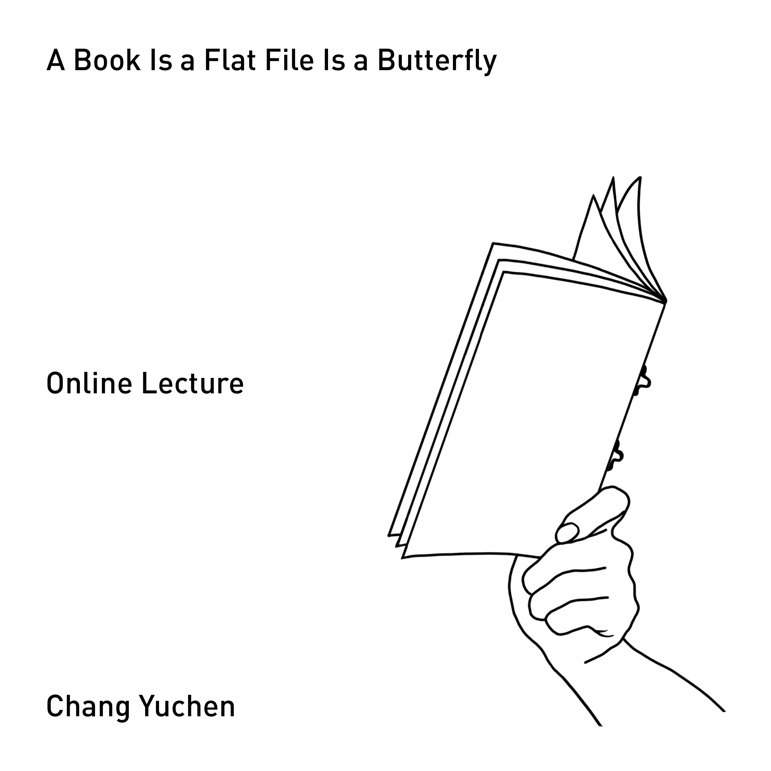 black and white simple line drawing of a hand holding a blank book, with text that reads: A Book Is a Flat File Is a Butterfly / Online Lecture / Chang Yuchen