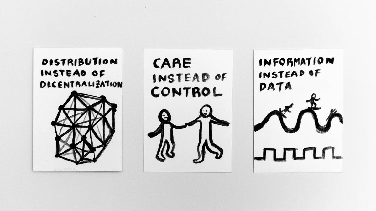 "Three images side by side, hand drawn in black ink. The first says ""distribution instead of decentralization"" with a structure of linked nodes, the second reads ""care instead of control"" and has a picture of two people holding hands, the third reads: ""Information instead of data"" and has a sine wave with people surfing, and below that a square wave."